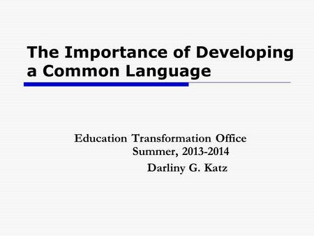 The Importance of Developing a Common Language Education Transformation Office Summer, 2013-2014 Darliny G. Katz.