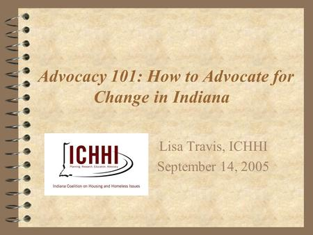 Advocacy 101: How to Advocate for Change in Indiana Lisa Travis, ICHHI September 14, 2005.