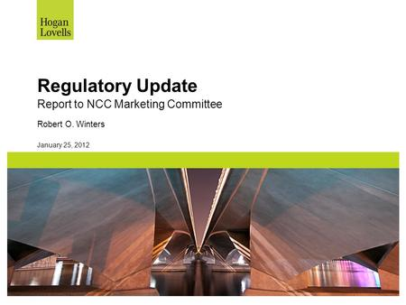 January 25, 2012 Regulatory Update Report to NCC Marketing Committee Robert O. Winters.