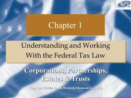 Chapter 1 Understanding and Working With the Federal Tax Law Understanding and Working With the Federal Tax Law Copyright ©2006 South-Western/Thomson Learning.