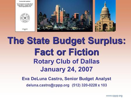 Www.cppp.org The State Budget Surplus: Fact or Fiction The State Budget Surplus: Fact or Fiction Rotary Club of Dallas January 24, 2007 Eva DeLuna Castro,