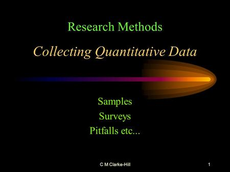 C M Clarke-Hill1 Collecting Quantitative Data Samples Surveys Pitfalls etc... Research Methods.