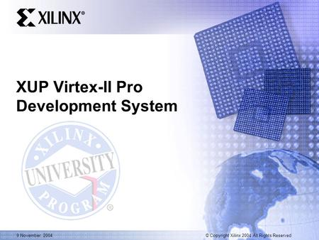 © Copyright Xilinx 2004 All Rights Reserved 9 November, 2004 XUP Virtex-II Pro Development System.