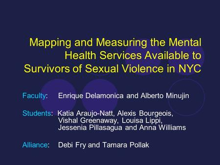 Mapping and Measuring the Mental Health Services Available to Survivors of Sexual Violence in NYC Faculty: Enrique Delamonica and Alberto Minujin Students: