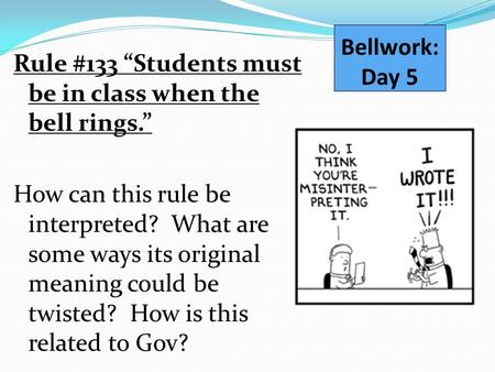 "Bellwork: Day 5 Rule #133 ""Students must be in class when the bell rings."" How can this rule be interpreted? What are some ways its original meaning could."