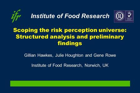 Institute of Food Research Scoping the risk perception universe: Structured analysis and preliminary findings Gillian Hawkes, Julie Houghton and Gene Rowe.