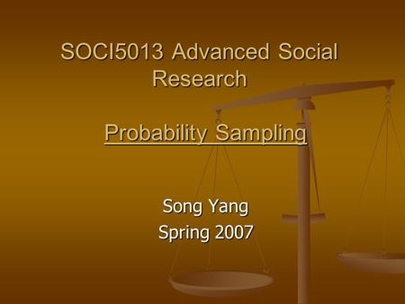 SOCI5013 Advanced Social Research Probability Sampling Song Yang Spring 2007.