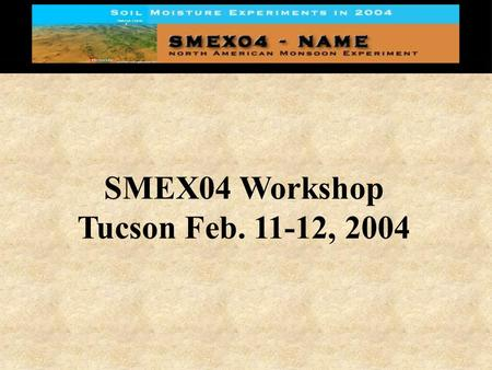 SMEX04 Workshop Tucson Feb. 11-12, 2004. Workshop Objectives Provide potential participants with an overview of the primary experiment goals, needs, and.
