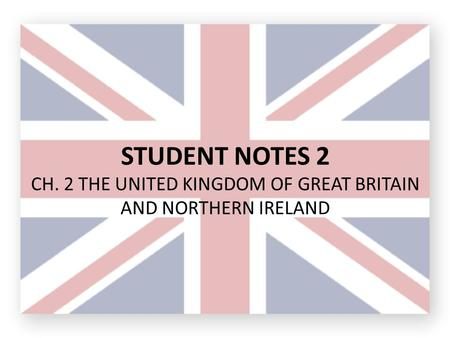 STUDENT NOTES 2 CH. 2 THE UNITED KINGDOM OF GREAT BRITAIN AND NORTHERN IRELAND.