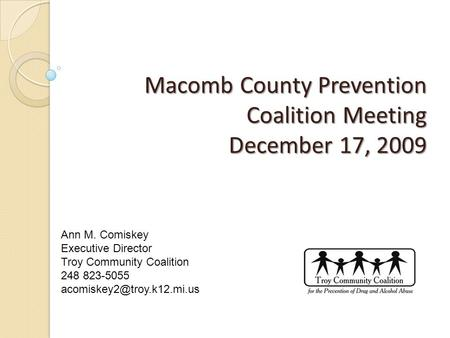 Macomb County Prevention Coalition Meeting December 17, 2009 Macomb County Prevention Coalition Meeting December 17, 2009 Ann M. Comiskey Executive Director.