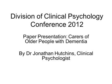 Paper Presentation: Carers of Older People with Dementia By Dr Jonathan Hutchins, Clinical Psychologist Division of Clinical Psychology Conference 2012.