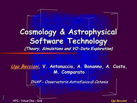 Ugo BeccianiHPC - Virtual Obs. - Grid1 Cosmology & <strong>Astrophysical</strong> Software Technology (Theory, Simulations <strong>and</strong> VO-Data Exploration) Ugo Becciani, V. Antonuccio,