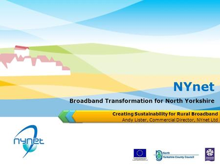 Broadband Transformation for North Yorkshire Creating Sustainability for Rural Broadband Andy Lister, Commercial Director, NYnet Ltd NYnet.