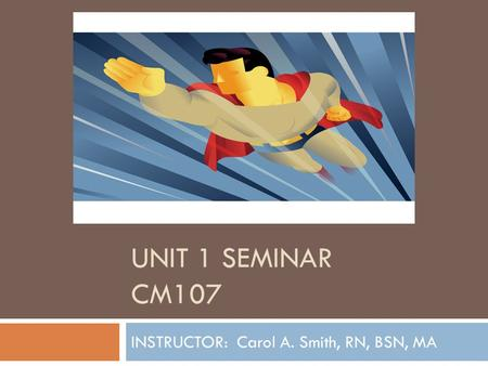 UNIT 1 SEMINAR CM107 INSTRUCTOR: Carol A. Smith, RN, BSN, MA.