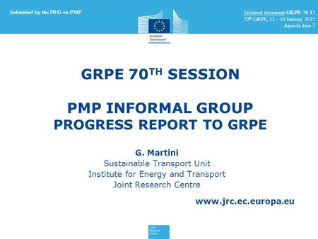 Www.jrc.ec.europa.eu GRPE 70 TH SESSION PMP INFORMAL GROUP PROGRESS REPORT TO GRPE G. Martini Sustainable Transport Unit Institute for Energy and Transport.