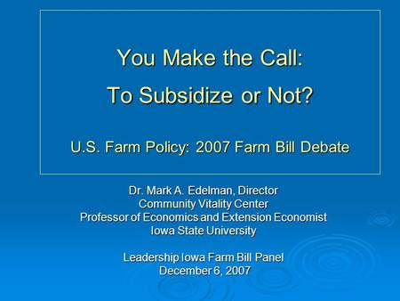You Make the Call: To Subsidize or Not? U.S. Farm Policy: 2007 Farm Bill Debate Dr. Mark A. Edelman, Director Community Vitality Center Professor of Economics.