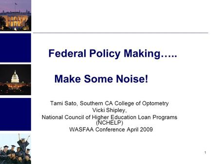 1 Federal Policy Making….. Make Some Noise! Tami Sato, Southern CA College of Optometry Vicki Shipley, National Council of Higher Education Loan Programs.