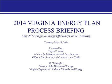 2014 VIRGINIA ENERGY PLAN PROCESS BRIEFING May 2014 Virginia Energy Efficiency Council Meeting Thursday May 29, 2014 Presented by: Hayes Framme Advisor.