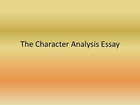 The Character Analysis Essay The Introduction Go 1)Hook 2)Mention author and title of work 3)Two to three sentences which discuss the character generally.