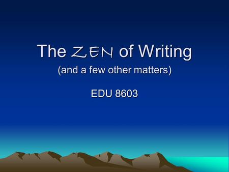 The ZEN of Writing (and a few other matters) EDU 8603.