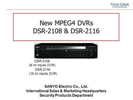 New MPEG4 DVRs DSR-2108 & DSR-2116 SANYO Electric Co., Ltd. International Sales & Marketing Headquarters Security Products Department DSR-2108 (8 ch inputs.