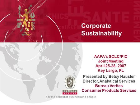 Corporate Sustainability For the benefit of business and people Presented by Betsy Hausler Director, Analytical Services Bureau Veritas Consumer Products.