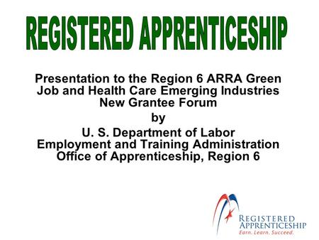 Presentation to the Region 6 ARRA Green Job and Health Care Emerging Industries New Grantee Forum by U. S. Department of Labor Employment and Training.