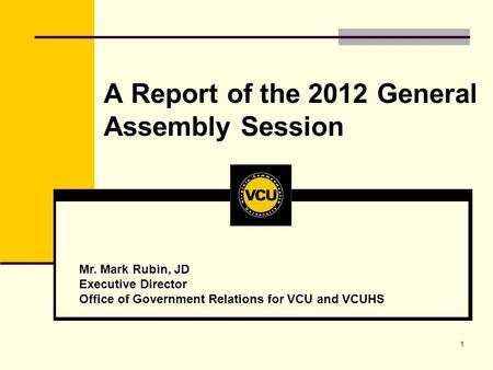 1 A Report of the 2012 General Assembly Session Mr. Mark Rubin, JD Executive Director Office of Government Relations for VCU and VCUHS.