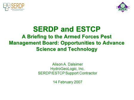 SERDP and ESTCP A Briefing to the Armed Forces Pest <strong>Management</strong> Board: Opportunities to Advance Science and Technology Alison A. Dalsimer HydroGeoLogic,