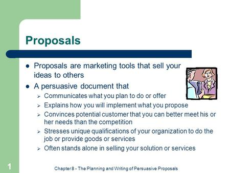Chapter 8 - The Planning and Writing of Persuasive Proposals 1 Proposals Proposals are marketing tools that sell your ideas to others A persuasive document.