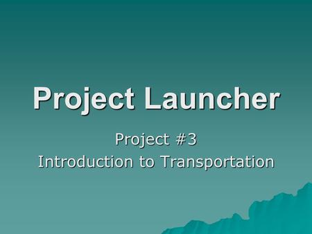 Project Launcher Project #3 Introduction to Transportation.