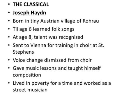 THE CLASSICAL Joseph Haydn Born in tiny Austrian village of Rohrau Til age 6 learned folk songs At age 8, talent was recognized Sent to Vienna for training.