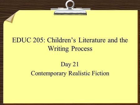 EDUC 205: Children's Literature and the Writing Process Day 21 Contemporary Realistic Fiction.
