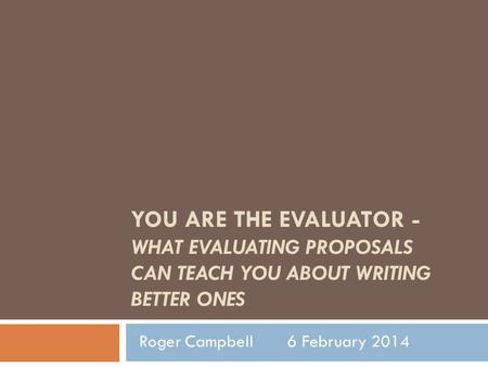 YOU ARE THE EVALUATOR - WHAT EVALUATING PROPOSALS CAN TEACH YOU ABOUT WRITING BETTER ONES Roger Campbell 6 February 2014.