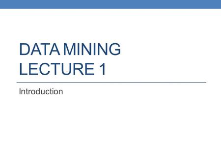 DATA MINING LECTURE 1 Introduction. What is data mining? After years of data mining there is still no unique answer to this question. A tentative definition: