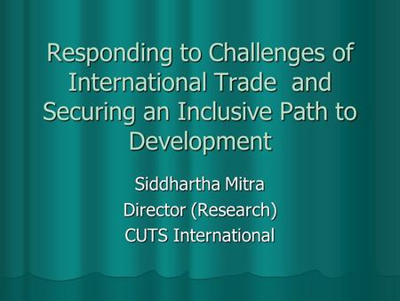 Responding to Challenges of International Trade and Securing an Inclusive Path to Development Siddhartha Mitra Director (Research) CUTS International.