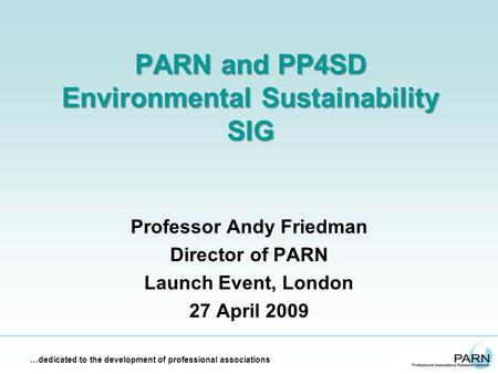 …dedicated to the development of professional associations PARN and PP4SD Environmental Sustainability SIG Professor Andy Friedman Director of PARN Launch.
