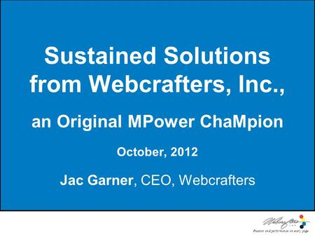 Passion and performance on every page. Sustained Solutions from Webcrafters, Inc., an Original MPower ChaMpion October, 2012 Jac Garner, CEO, Webcrafters.