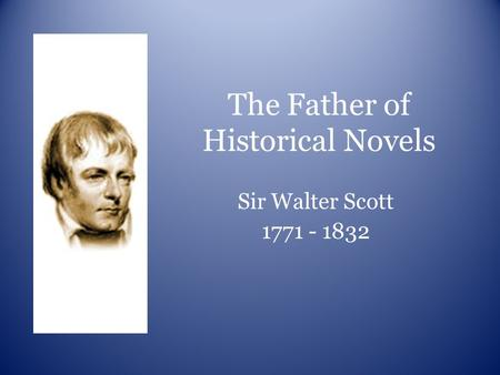 The Father of Historical Novels Sir Walter Scott 1771 - 1832.