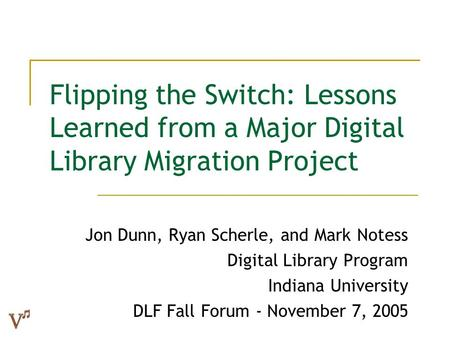 Flipping the Switch: Lessons Learned from a Major Digital Library Migration Project Jon Dunn, Ryan Scherle, and Mark Notess Digital Library Program Indiana.