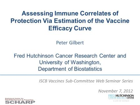 ISCB Vaccines Sub-Committee Web Seminar Series November 7, 2012 Assessing Immune Correlates of Protection Via Estimation of the Vaccine Efficacy Curve.