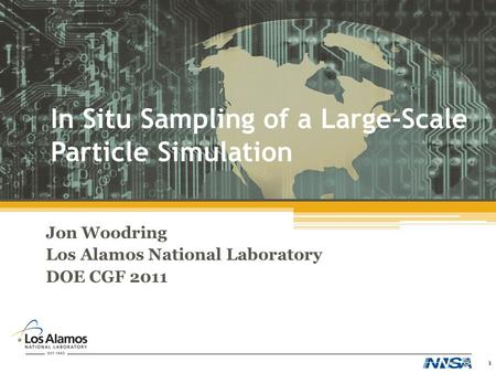 In Situ Sampling of a Large-Scale Particle Simulation Jon Woodring Los Alamos National Laboratory DOE CGF 2011 1.