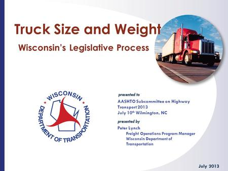Presented to presented by Truck Size and Weight Wisconsin's Legislative Process AASHTO Subcommittee on Highway Transport 2013 July 10 th Wilmington, NC.