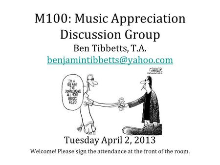M100: Music Appreciation Discussion Group Ben Tibbetts, T.A. Welcome! Please sign the attendance at the front of the room.