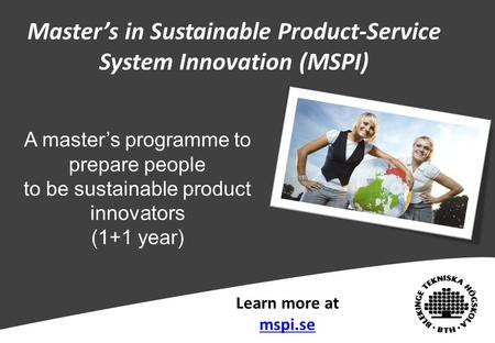 Master's in Sustainable Product-Service System Innovation (MSPI) Learn more at mspi.se A master's programme to prepare people to be sustainable product.