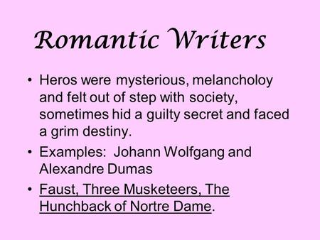 Romantic Writers Heros were mysterious, melancholoy and felt out of step with society, sometimes hid a guilty secret and faced a grim destiny. Examples: