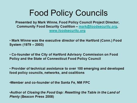 Food Policy Councils Presented by Mark Winne, Food Policy Council Project Director, Community Food Security Coalition –