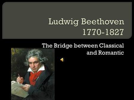 The Bridge between Classical and Romantic.  -also grew up child prodigy  -beaten into becoming a famous musician  -grew up an emotional wreck.