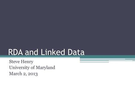 RDA and Linked Data Steve Henry University of Maryland March 2, 2013.