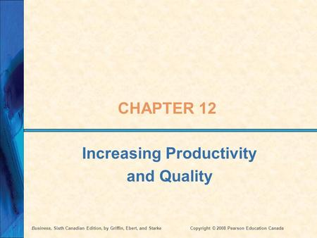 Business, Sixth Canadian Edition, by Griffin, Ebert, and StarkeCopyright © 2008 Pearson Education Canada CHAPTER 12 Increasing Productivity and Quality.